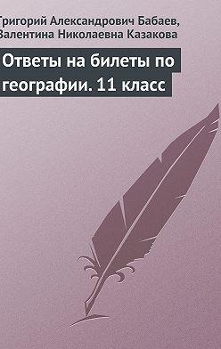 Григорий Бабаев - Ответы на билеты по географии. 11 класс