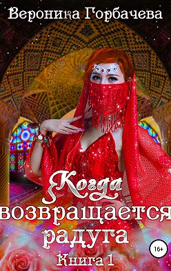 Вероника Горбачева - Когда возвращается радуга. Книга 1
