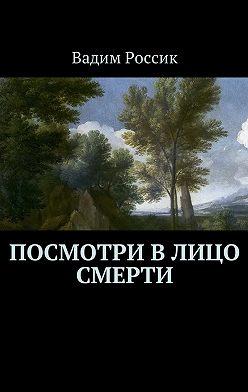 Вадим Россик - Посмотри в лицо смерти