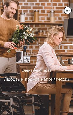 Елена Архипова - Любовь и прочие неприятности