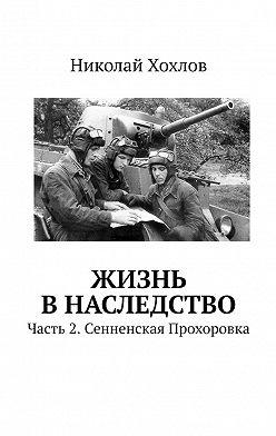 Николай Хохлов - Жизнь в наследство. Часть 2. Сенненская Прохоровка