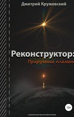 Дмитрий Кружевский - Реконструктор. Приручение пламени