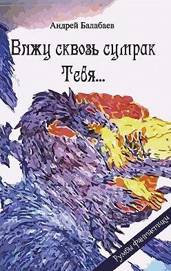 Андрей Балабаев - Вижу сквозь сумрак Тебя…