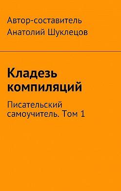 Анатолий Шуклецов - Кладезь компиляций. Писательский самоучитель. Том 1