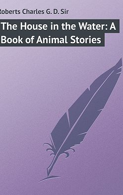 Charles Roberts - The House in the Water: A Book of Animal Stories