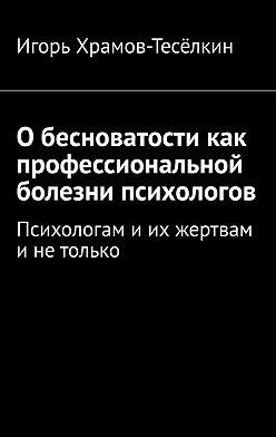 Игорь Храмов-Тесёлкин - Обесноватости как профессиональной болезни психологов. Психологам иих жертвам инетолько