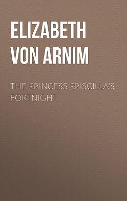 Elizabeth von Arnim - The Princess Priscilla's Fortnight