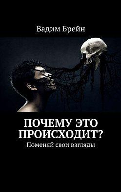 Вадим Брейн - Почему это происходит? Поменяй свои взгляды