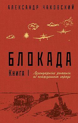 Александр Чаковский - Блокада. Книга 1