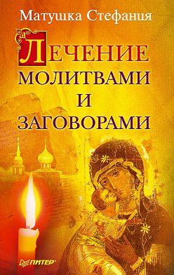 Матушка Стефания - Лечение молитвами и заговорами