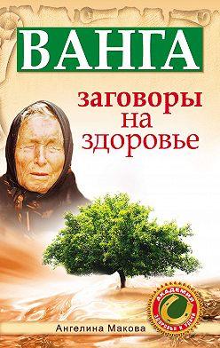 Ангелина Макова - Ванга. Заговоры на здоровье