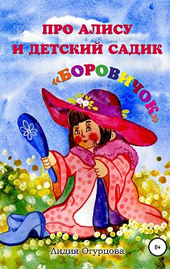 Лидия Огурцова - Про Алису и детский садик «Боровичок»