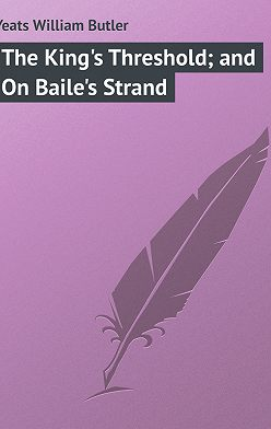 William Butler Yeats - The King's Threshold; and On Baile's Strand