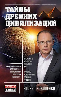 Игорь Прокопенко - Тайны древних цивилизаций
