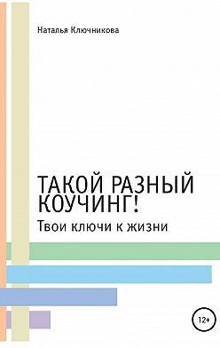 Наталья Ключникова - Такой разный коучинг! Твои ключи к жизни