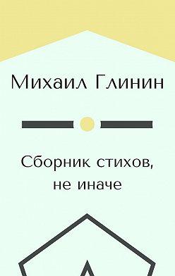 Михаил Глинин - Сборник стихов, не иначе
