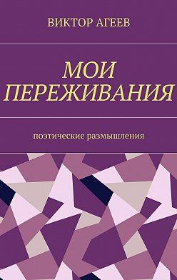 Виктор Агеев - Мои переживания. Поэтические размышления