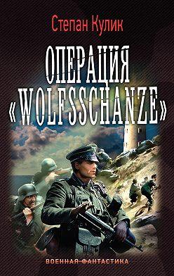 Степан Кулик - Операция «Wolfsschanze»