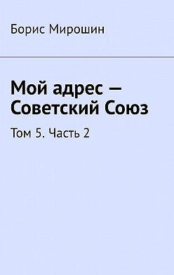 Борис Мирошин - Мой адрес– Советский Союз. Том 5.Часть2