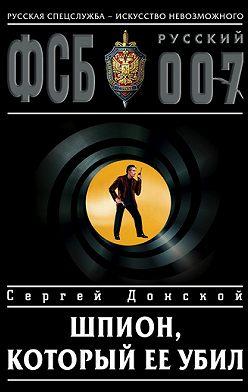 Сергей Донской - Шпион, который ее убил