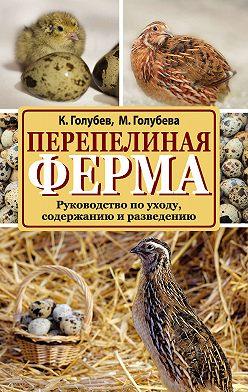 Константин Голубев - Перепелиная ферма. Руководство по уходу, содержанию и разведению