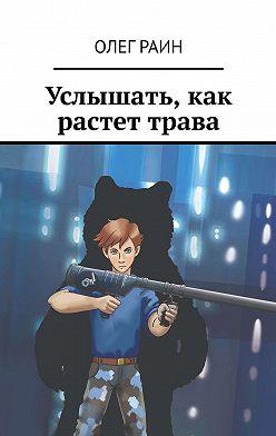Олег Раин - Услышать, как растет трава
