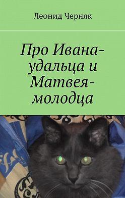 Леонид Черняк - Про Ивана-удальца и Матвея-молодца