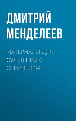 Дмитрий Менделеев - Материалы для суждения о спиритизме