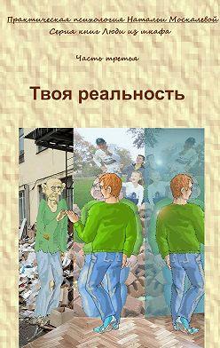 Наталья Москалева - Твоя реальность. Серия книг «Люди из шкафа». Часть третья