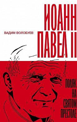 Вадим Волобуев - Иоанн Павел II: Поляк на Святом престоле