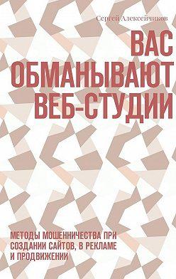 Сергей Алексейчиков - Вас обманывают веб-студии. Методы мошенничества при создании сайтов, в рекламе ипродвижении