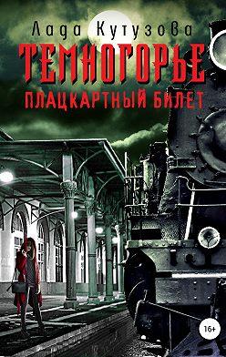 Лада Кутузова - Темногорье. Плацкартный билет