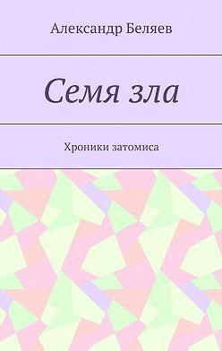 Александр Беляев - Семязла. Хроники затомиса