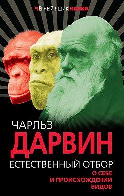 Чарльз Дарвин - Естественный отбор. О себе и происхождении видов (сборник)