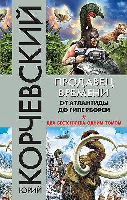 Юрий Корчевский - Продавец времени. От Атлантиды до Гипербореи (сборник)