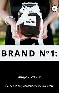 Андрей Утаник - Как повысить узнаваемость бренда в сети