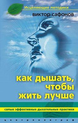 Виктор Сафонов - Как дышать, чтобы жить лучше. Самые эффективные дыхательные практики