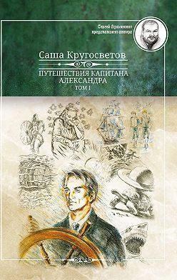 Саша Кругосветов - Путешествия капитана Александра. Том 1