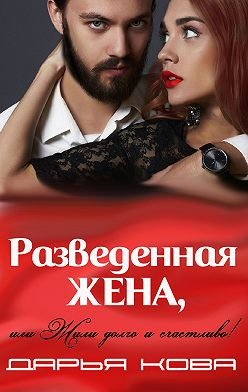 Дарья Кова - Разведенная жена, или Жили долго и счастливо! vol.2