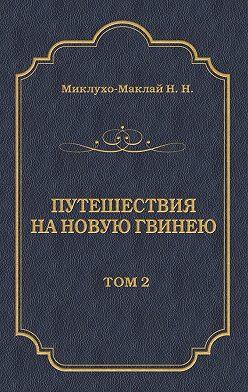 Николай Миклухо-Маклай - Путешествия на Новую Гвинею (Дневники путешествий 1874—1887). Том 2