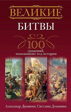 Александр Доманин - Великие битвы. 100 сражений, изменивших ход истории