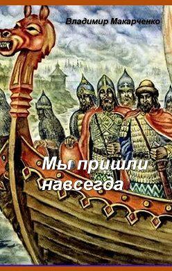 Владимир Макарченко - Мы пришли навсегда. Историческое фэнтези