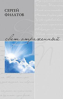 Сергей Филатов - Свет отражённый. Стихотворения (сборник)