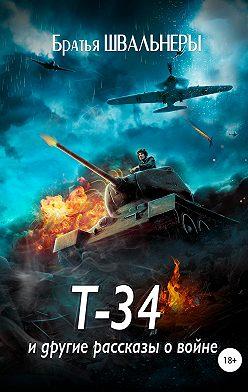 Братья Швальнеры - Т-34 и другие рассказы о войне
