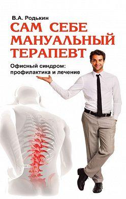 Владимир Родькин - Сам себе мануальный терапевт. Офисный синдром: профилактика и лечение