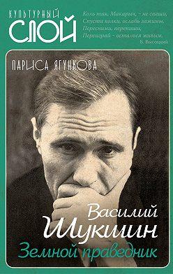 Лариса Ягункова - Василий Шукшин. Земной праведник