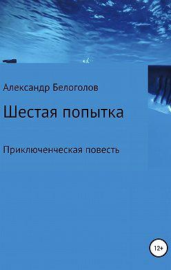 Александр Белоголов - Шестая попытка