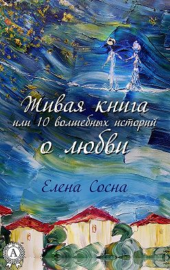 Елена Сосна - Живая книга, или 10 волшебных историй о любви