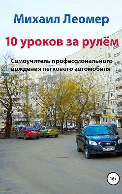 Михаил Леомер - 10 уроков за рулём. Самоучитель профессионального вождения легкового автомобиля