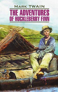 Марк Твен - The Adventures of Huckleberry Finn / Приключения Гекльберри Финна. Книга для чтения на английском языке